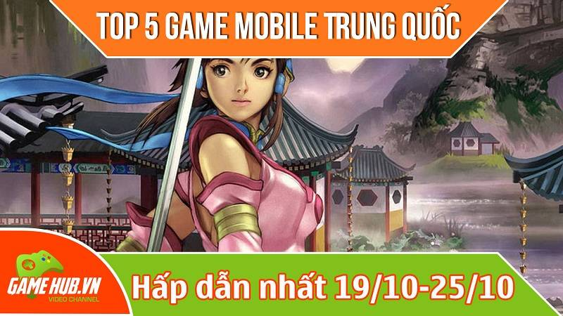 Top 5 game mobile Trung Quốc mới ra (19/10 - 25/10)