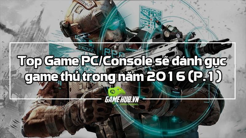 Top Game PC/Console sẽ đánh gục game thủ trong năm 2016