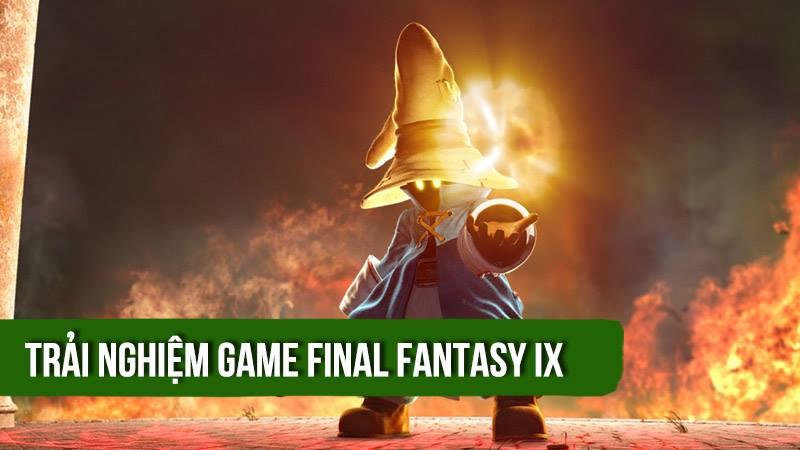 Trải nghiệm game bom tấn Final Fantasy IX