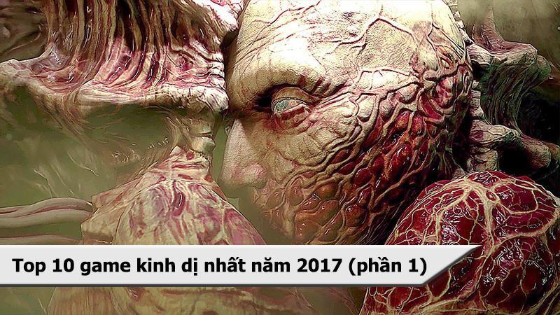 """Top 10 game kinh dị """"tởm lợm"""" nhất 2017 (Phần 1)"""