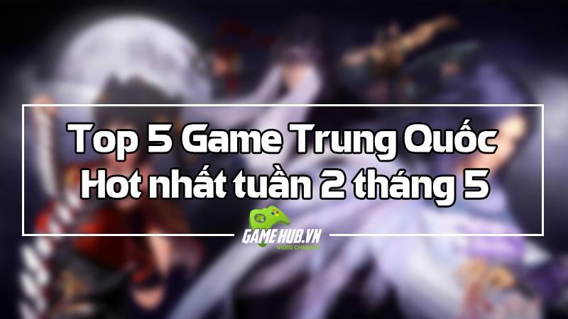 Top 5 game Trung Quốc HOT nhất (08/05 -...