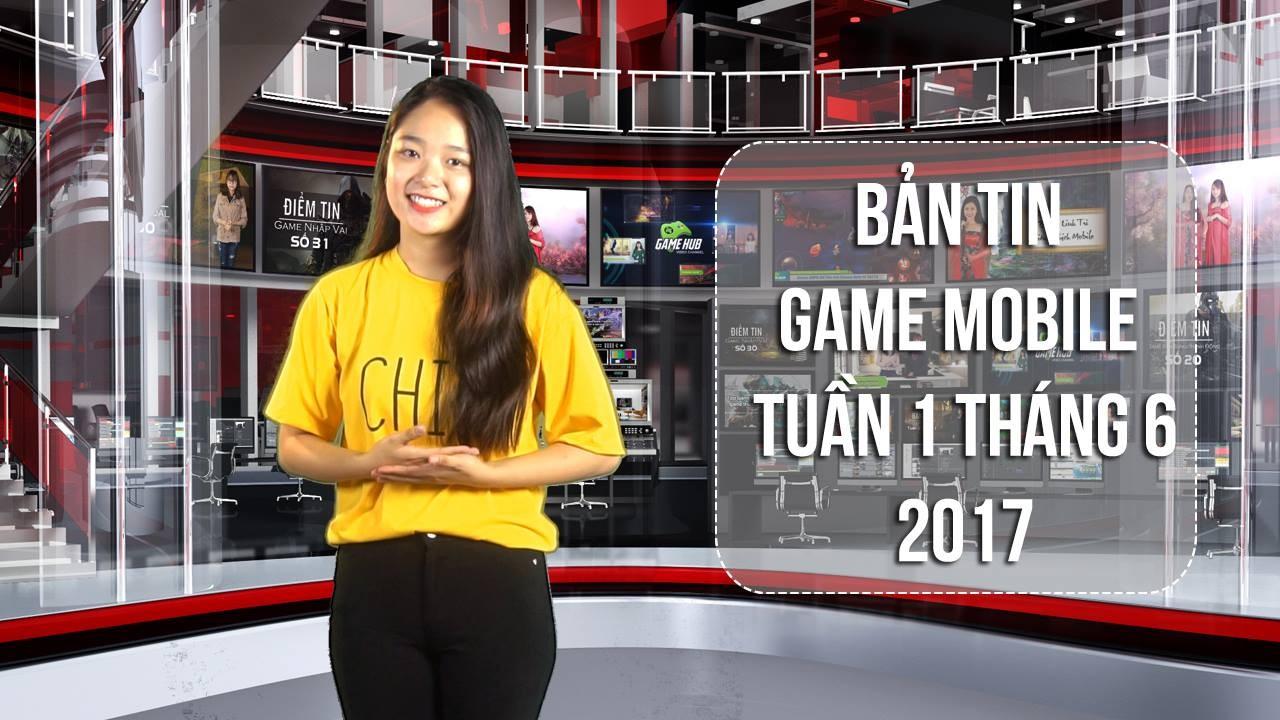 Bản tin Game Mobile tuần 1 tháng 6/2017