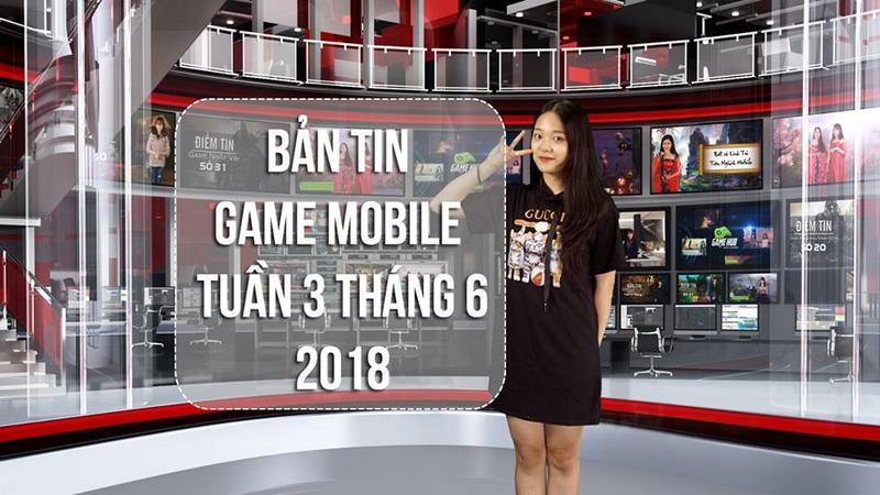 Bản Tin Game Mobile Tuần 3 Tháng 6/2018